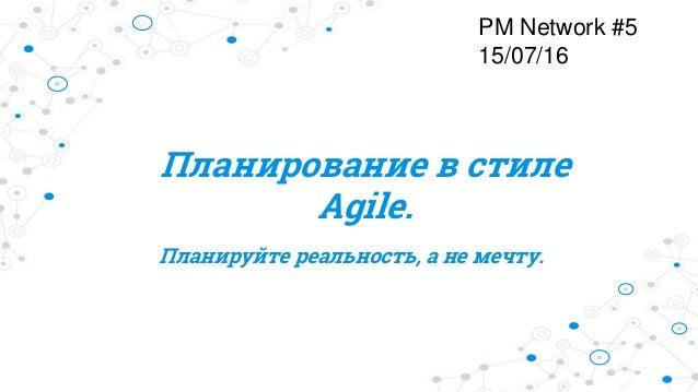 Планирование в стиле Agile. Планируйте реальность, а не мечту. PM Network #5 15/07/16
