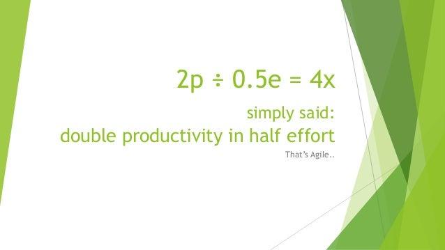 2p ÷ 0.5e = 4x simply said: double productivity in half effort That's Agile..