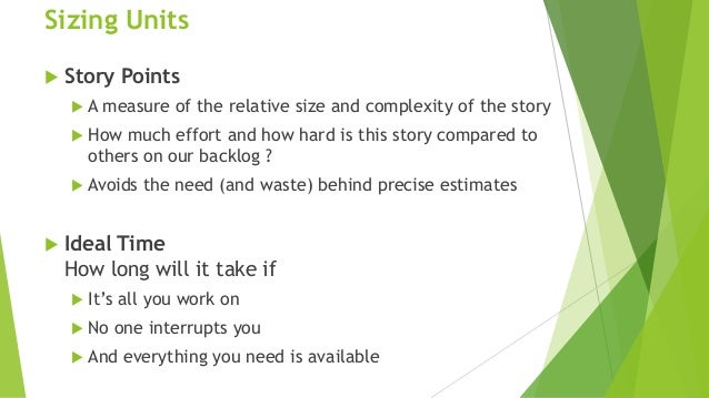 Sizing Units  Story Points  A measure of the relative size and complexity of the story  How much effort and how hard is...