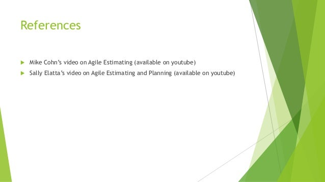 References  Mike Cohn's video on Agile Estimating (available on youtube)  Sally Elatta's video on Agile Estimating and P...