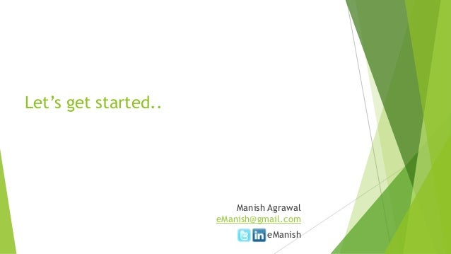 Let's get started.. Manish Agrawal eManish@gmail.com eManish
