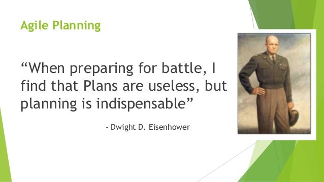 """Agile Planning """"When preparing for battle, I find that Plans are useless, but planning is indispensable"""" - Dwight D. Eisen..."""