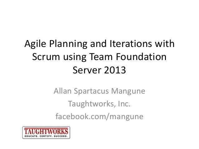 Agile Planning and Iterations with Scrum using Team Foundation Server 2013 Allan Spartacus Mangune Taughtworks, Inc. faceb...