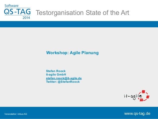 Hier Testorganisatiosno llS dteart eT iotef lt rheein A rt  www.qs-tag.de  Workshop: Agile Planung  Stefan Roock  it-agile...