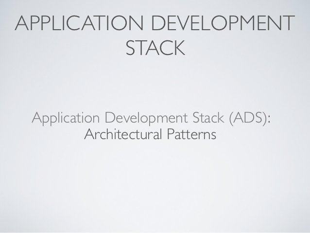 APPLICATION DEVELOPMENT          STACK Application Development Stack (ADS):          Architectural Patterns