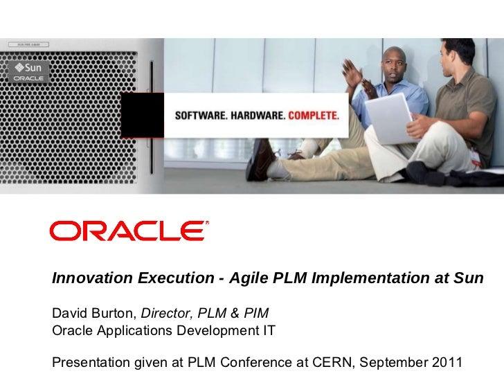 Innovation Execution - Agile PLM Implementation at Sun David Burton,  Director, PLM & PIM Oracle Applications Development ...