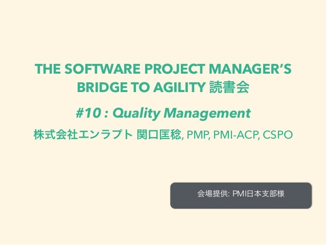 THE SOFTWARE PROJECT MANAGER'S BRIDGE TO AGILITY 読書会 #10 : Quality Management 株式会社エンラプト 関口匡稔, PMP, PMI-ACP, CSPO 会場提供: PMI...