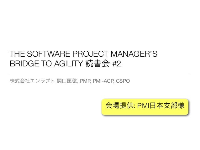 THE SOFTWARE PROJECT MANAGER'S BRIDGE TO AGILITY 読書会 #2 株式会社エンラプト 関口匡稔, PMP, PMI-ACP, CSPO 会場提供: PMI日本支部様