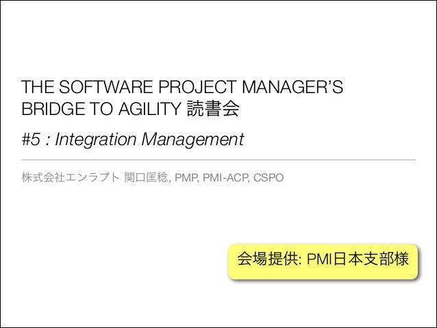 THE SOFTWARE PROJECT MANAGER'S BRIDGE TO AGILITY 読書会 #5 : Integration Management 株式会社エンラプト 関口匡稔, PMP, PMI-ACP, CSPO  会場提供:...