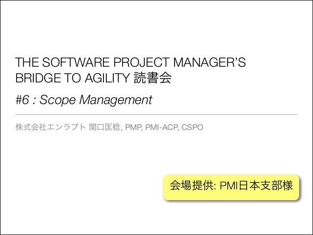 THE SOFTWARE PROJECT MANAGER'S BRIDGE TO AGILITY 読書会 #6 : Scope Management 株式会社エンラプト 関口匡稔, PMP, PMI-ACP, CSPO  会場提供: PMI日本...