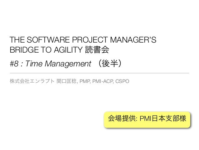 THE SOFTWARE PROJECT MANAGER'S BRIDGE TO AGILITY 読書会 #8 : Time Management (後半) 株式会社エンラプト 関口匡稔, PMP, PMI-ACP, CSPO 会場提供: PM...