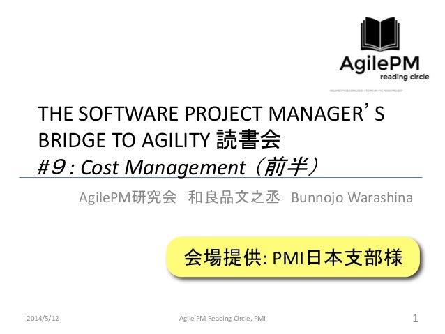 THE SOFTWARE PROJECT MANAGER'S BRIDGE TO AGILITY 読書会 #9 : Cost Management (前半) AgilePM研究会 和良品文之丞 Bunnojo Warashina 2014/5/...