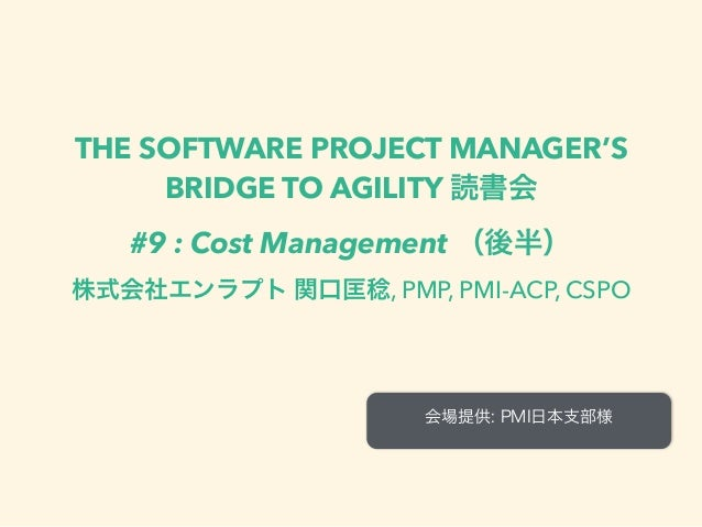 THE SOFTWARE PROJECT MANAGER'S BRIDGE TO AGILITY 読書会 #9 : Cost Management (後半) 株式会社エンラプト 関口匡稔, PMP, PMI-ACP, CSPO 会場提供: PM...