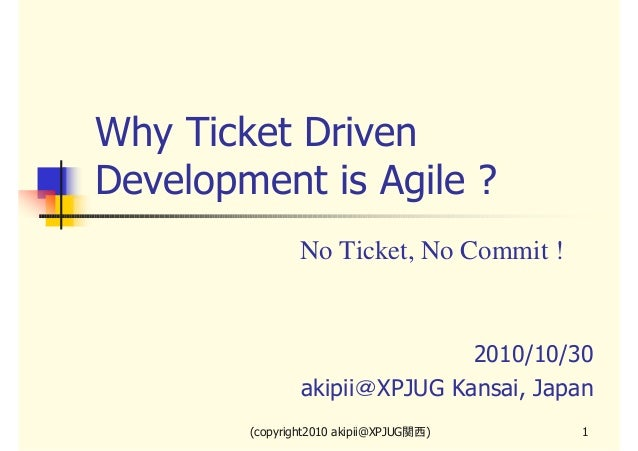 Why Ticket Driven Development is Agile ? No Ticket, No Commit !  2010/10/30 akipii@XPJUG Kansai, Japan (copyright2010 akip...