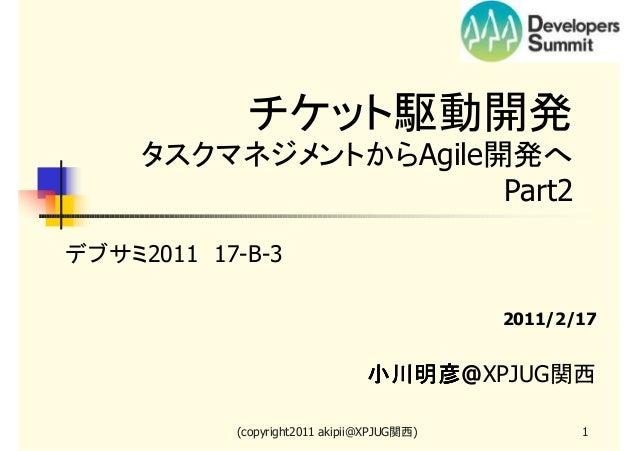 チケット駆動開発 タスクマネジメントからAgile開発へ   Part2 デブサミ2011 17-B-3 2011/2/17  小川明彦@XPJUG関西 小川明彦 (copyright2011 akipii@XPJUG関西)  1