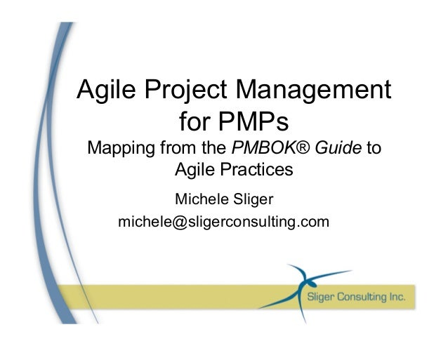 Agile Project Management for PMPs Mapping from the PMBOK® Guide to Agile Practices Michele Sliger michele@sligerconsulting...