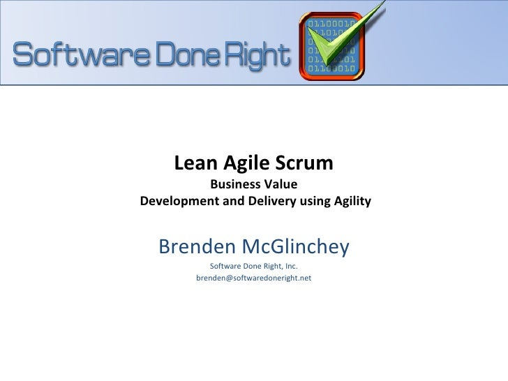 Lean Agile Scrum Business Value  Development and Delivery using Agility Brenden McGlinchey Software Done Right, Inc. [emai...