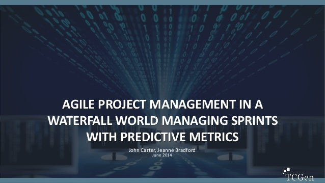 1 AGILE PROJECT MANAGEMENT IN A WATERFALL WORLD MANAGING SPRINTS WITH PREDICTIVE METRICS John Carter, Jeanne Bradford June...