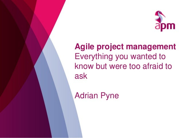 Agile project management Everything you wanted to know but were too afraid to ask Adrian Pyne