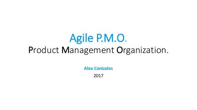 Agile P.M.O. Product Management Organization. Alex Canizales 2017