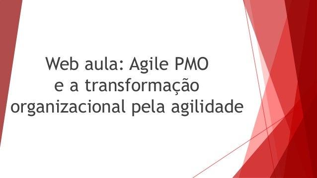 Web aula: Agile PMO e a transformação organizacional pela agilidade