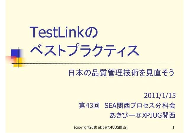 TestLinkの ベストプラクティス 日本の品質管理技術を見直そう 2011/1/15 第43回 SEA関西プロセス分科会 あきぴー@XPJUG関西 (copyright2010 akipii@XPJUG関西)  1
