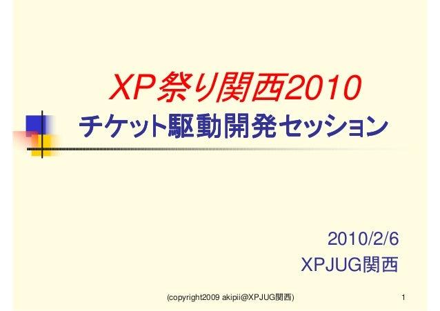 XP祭り関西2010 チケット駆動開発セッション  2010/2/6 XPJUG関西 (copyright2009 akipii@XPJUG関西)  1