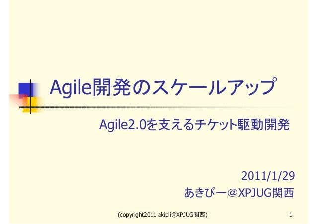 Agile開発のスケールアップ Agile2.0を支えるチケット駆動開発  2011/1/29 あきぴー@XPJUG関西 (copyright2011 akipii@XPJUG関西)  1