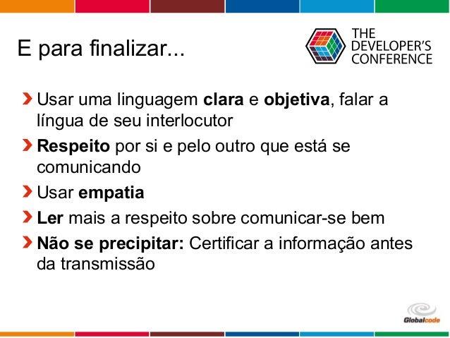 Globalcode – Open4education Usar uma linguagem clara e objetiva, falar a língua de seu interlocutor Respeito por si e pelo...