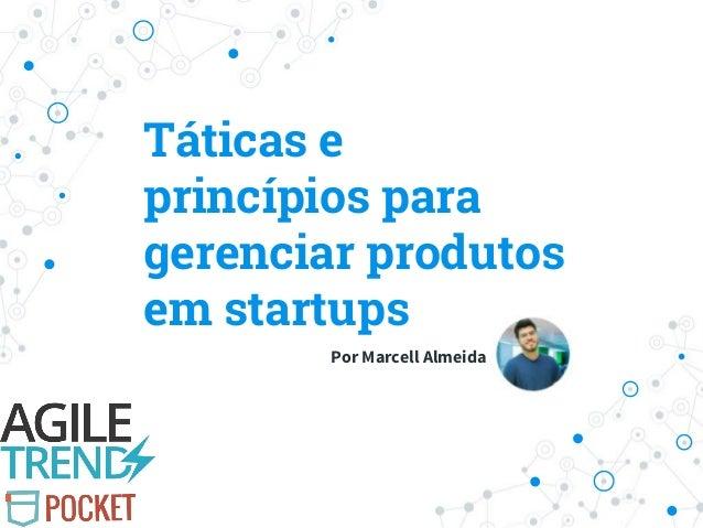 Táticas e princípios para gerenciar produtos em startups Por Marcell Almeida