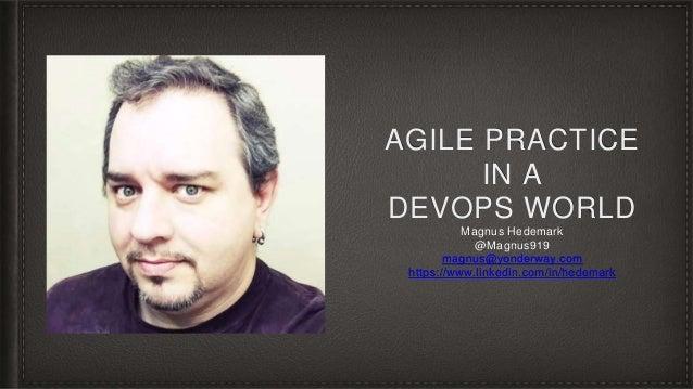 AGILE PRACTICE IN A DEVOPS WORLD Magnus Hedemark @Magnus919 magnus@yonderway.com https://www.linkedin.com/in/hedemark