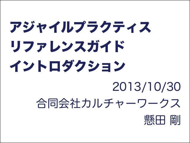 アジャイルプラクティス リファレンスガイド イントロダクション 2013/10/30 合同会社カルチャーワークス 懸田 剛