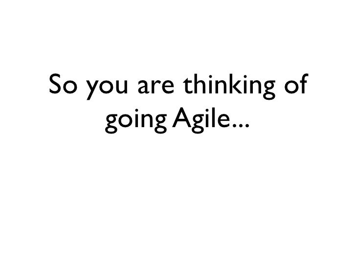 So you are thinking of     going Agile...