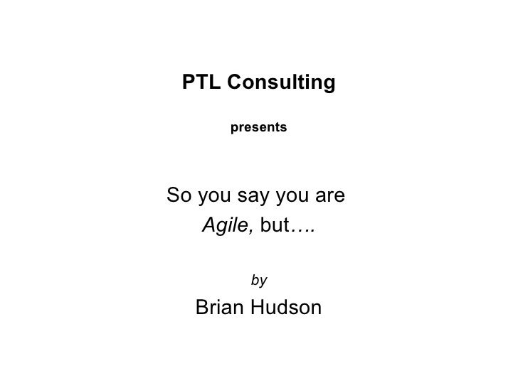 PTL Consulting presents So you say you are  Agile,  but …. by Brian Hudson