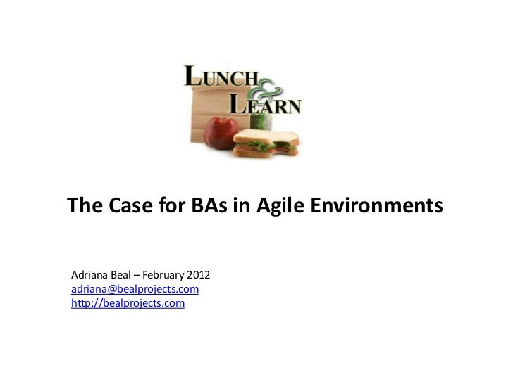 The Case for BAs in Agile EnvironmentsAdriana Beal – February 2012adriana@bealprojects.comhttp://bealprojects.com