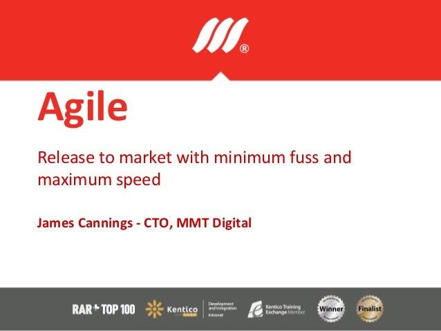 AgileRelease to market with minimum fuss andmaximum speedJames Cannings - CTO, MMT Digital