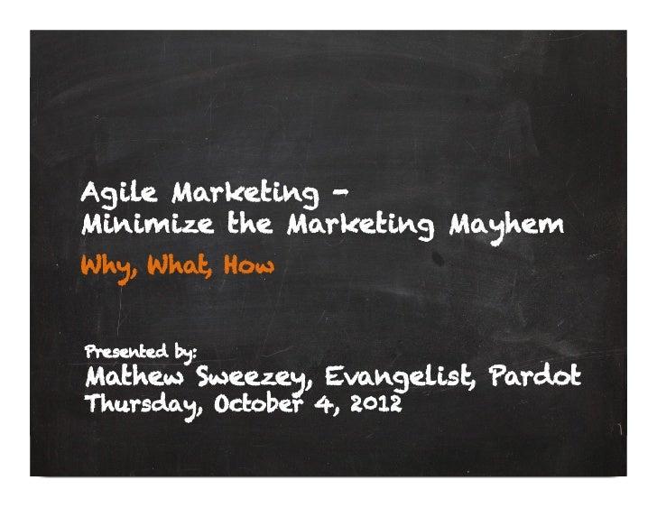 Agile Marketing -Minimize the Marketing MayhemWhy, What, HowPresented by:Mathew Sweezey, Evangelist, PardotThursday, Octob...