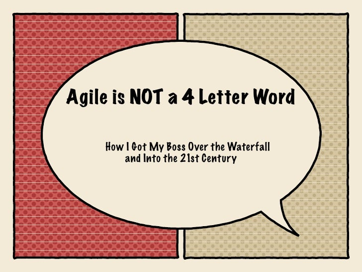 Agile is NOT a 4 Letter Word    How I Got My Boss Over the Waterfall        and Into the 21st Century