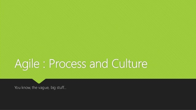 Agile : Process and Culture You know, the vague, big stuff…