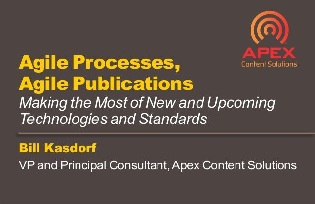 Bill Kasdorf VP and Principal Consultant,Apex Content Solutions Agile Processes, Agile Publications Making the Most of New...