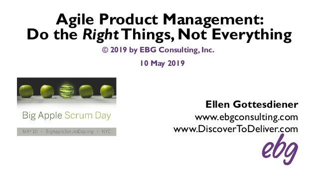 Ellen Gottesdiener www.ebgconsulting.com www.DiscoverToDeliver.com Agile Product Management: Do the RightThings, Not Every...