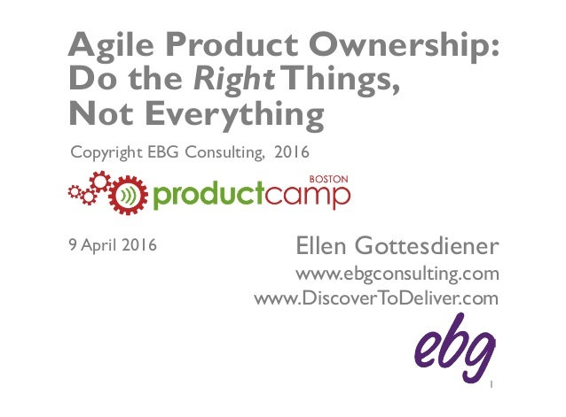 © EBG Consulting, 2016 | @ellengott www.ebgconsulting.com | www.DiscoverToDeliver.com 1 Agile Product Ownership: Do the Ri...