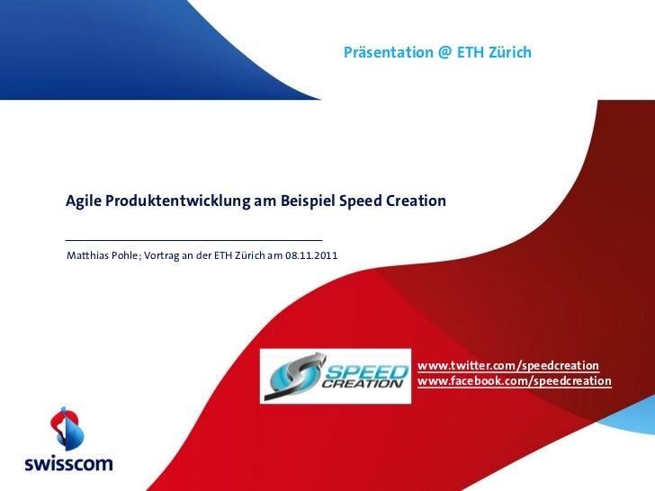 Präsentation @ ETH ZürichAgile Produktentwicklung am Beispiel Speed CreationMatthias Pohle; Vortrag an der ETH Zürich am 0...