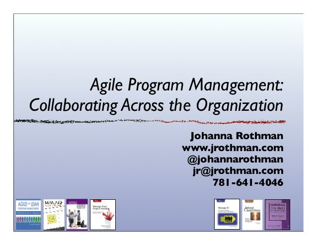 Agile Program Management: Collaborating Across the Organization Johanna Rothman www.jrothman.com @johannarothman jr@jrothm...
