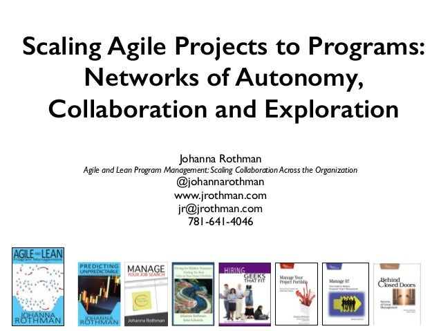 Scaling Agile Projects to Programs: Networks of Autonomy, Collaboration and Exploration Johanna Rothman Agile and Lean Pro...