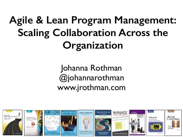 Agile & Lean Program Management: Scaling Collaboration Across the Organization Johanna Rothman @johannarothman www.jrothma...