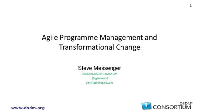 www.dsdm.org 1 Agile Programme Management and Transformational Change Steve Messenger Chairman DSDM Consortium @agileheral...