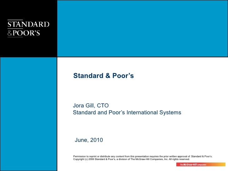 Standard & Poor's    Jora Gill, CTO Standard and Poor's International Systems     June, 2010  Permission to reprint or dis...