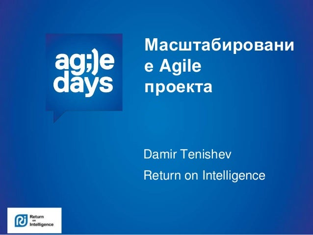 Масштабировани е Agile проекта Damir Tenishev Return on Intelligence