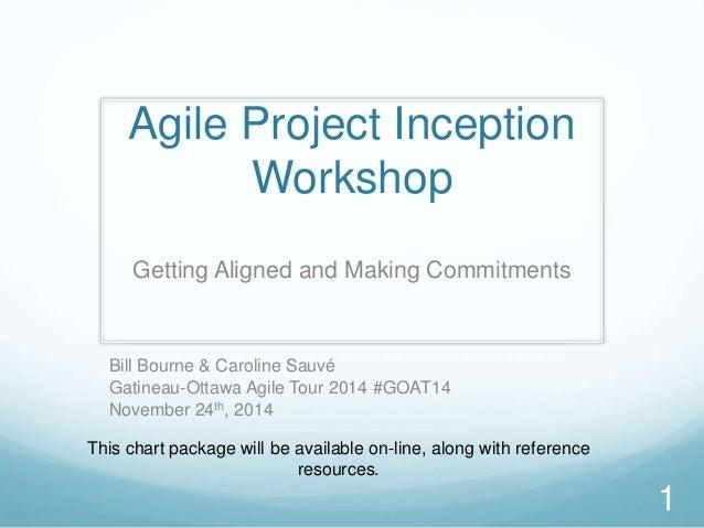 Agile Project Inception Workshop Getting Aligned and Making Commitments 1 Bill Bourne & Caroline Sauvé Gatineau-Ottawa Agi...